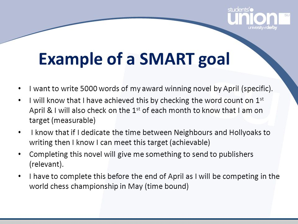 Example of a SMART goal I want to write 5000 words of my award winning novel by April (specific).