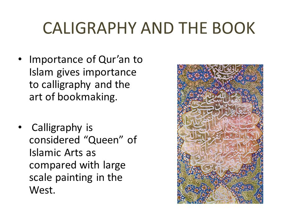 CALIGRAPHY AND THE BOOK Importance of Qur'an to Islam gives importance to calligraphy and the art of bookmaking.
