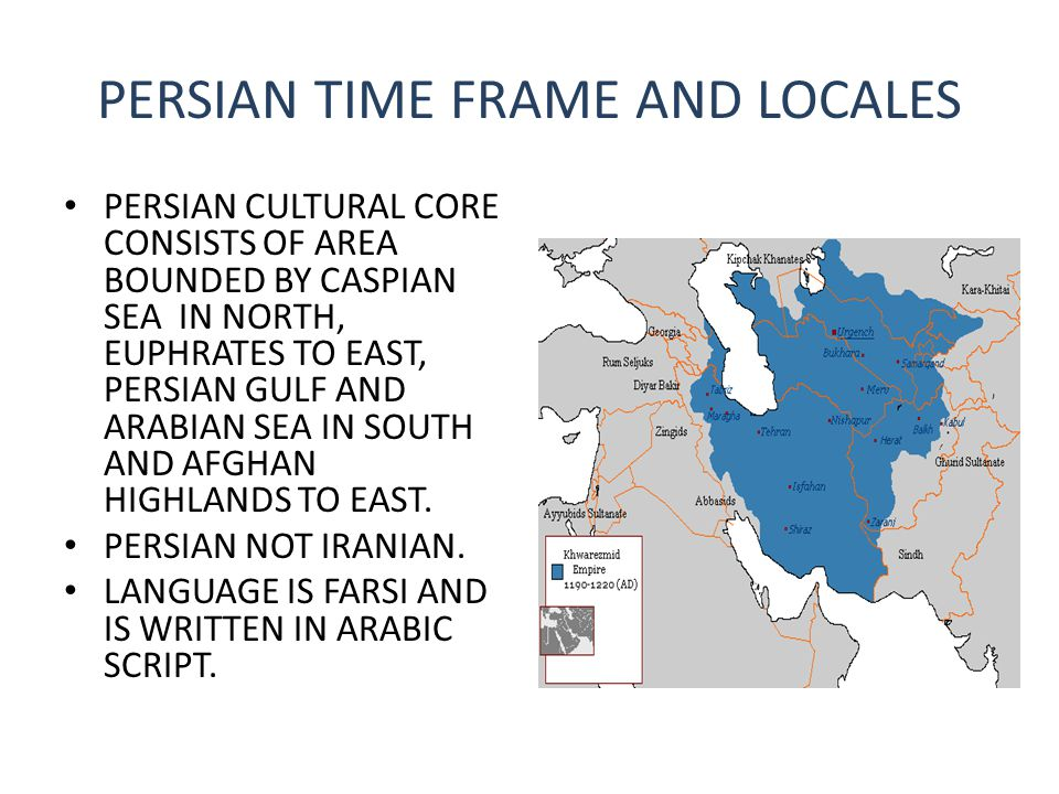 PERSIAN TIME FRAME AND LOCALES PERSIAN CULTURAL CORE CONSISTS OF AREA BOUNDED BY CASPIAN SEA IN NORTH, EUPHRATES TO EAST, PERSIAN GULF AND ARABIAN SEA