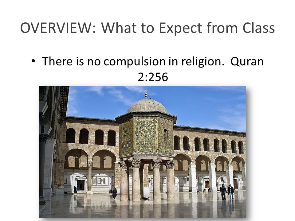 OVERVIEW: What to Expect from Class There is no compulsion in religion. Quran 2:256