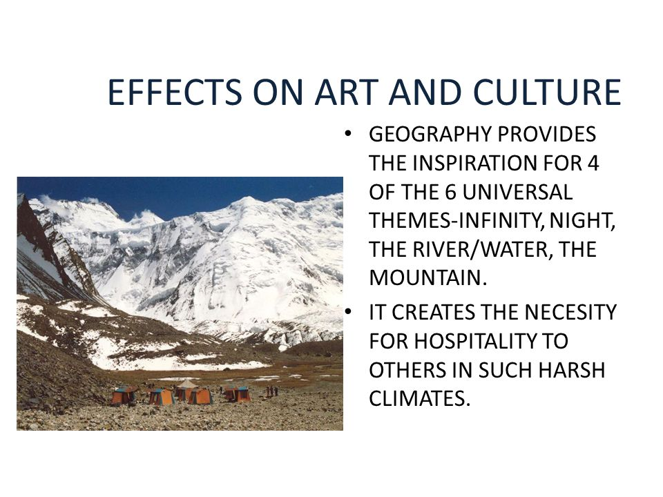 EFFECTS ON ART AND CULTURE GEOGRAPHY PROVIDES THE INSPIRATION FOR 4 OF THE 6 UNIVERSAL THEMES-INFINITY, NIGHT, THE RIVER/WATER, THE MOUNTAIN. IT CREAT