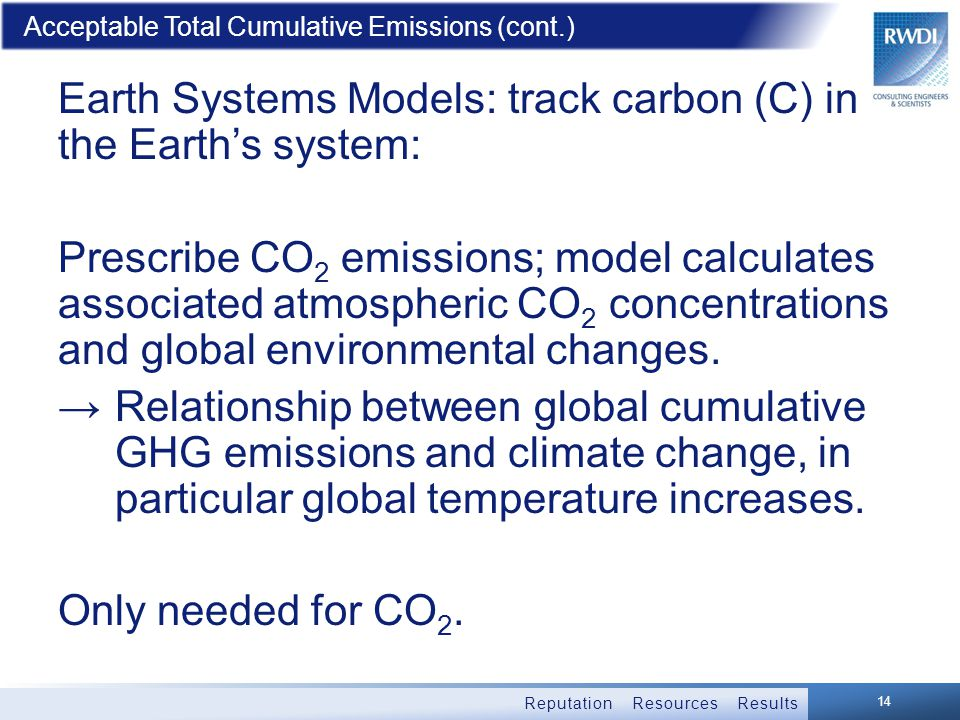 Reputation Resources Results Acceptable Total Cumulative Emissions (cont.) Earth Systems Models: track carbon (C) in the Earth's system: Prescribe CO 2 emissions; model calculates associated atmospheric CO 2 concentrations and global environmental changes.