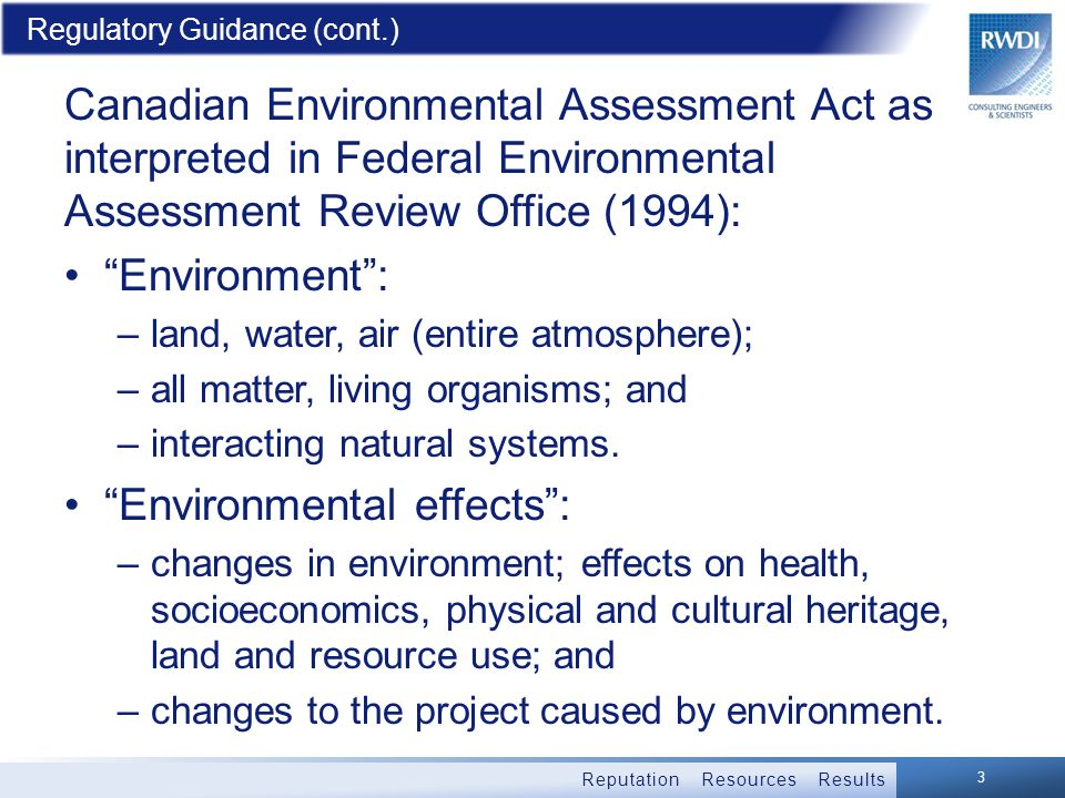 Reputation Resources Results Regulatory Guidance (cont.) Canadian Environmental Assessment Act as interpreted in Federal Environmental Assessment Review Office (1994): Environment : –land, water, air (entire atmosphere); –all matter, living organisms; and –interacting natural systems.