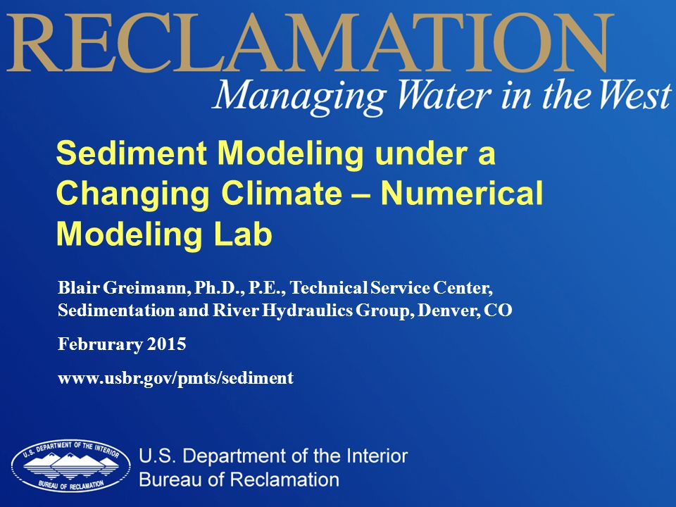 Blair Greimann, Ph.D., P.E., Technical Service Center, Sedimentation and River Hydraulics Group, Denver, CO Februrary 2015 www.usbr.gov/pmts/sediment Sediment Modeling under a Changing Climate – Numerical Modeling Lab