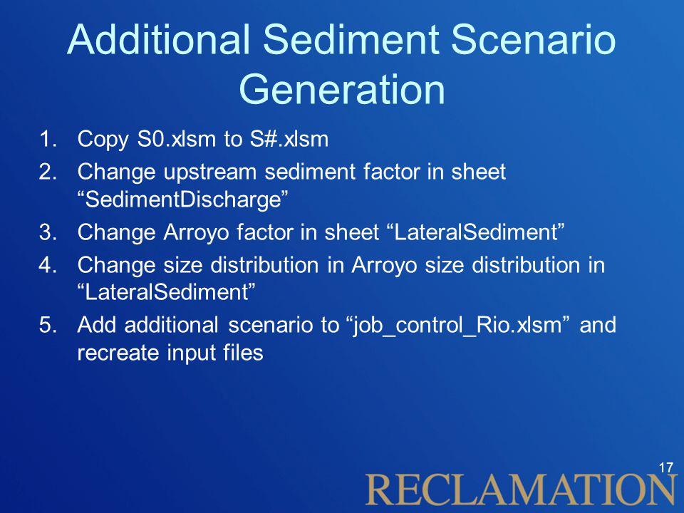 Additional Sediment Scenario Generation 1.Copy S0.xlsm to S#.xlsm 2.Change upstream sediment factor in sheet SedimentDischarge 3.Change Arroyo factor in sheet LateralSediment 4.Change size distribution in Arroyo size distribution in LateralSediment 5.Add additional scenario to job_control_Rio.xlsm and recreate input files 17