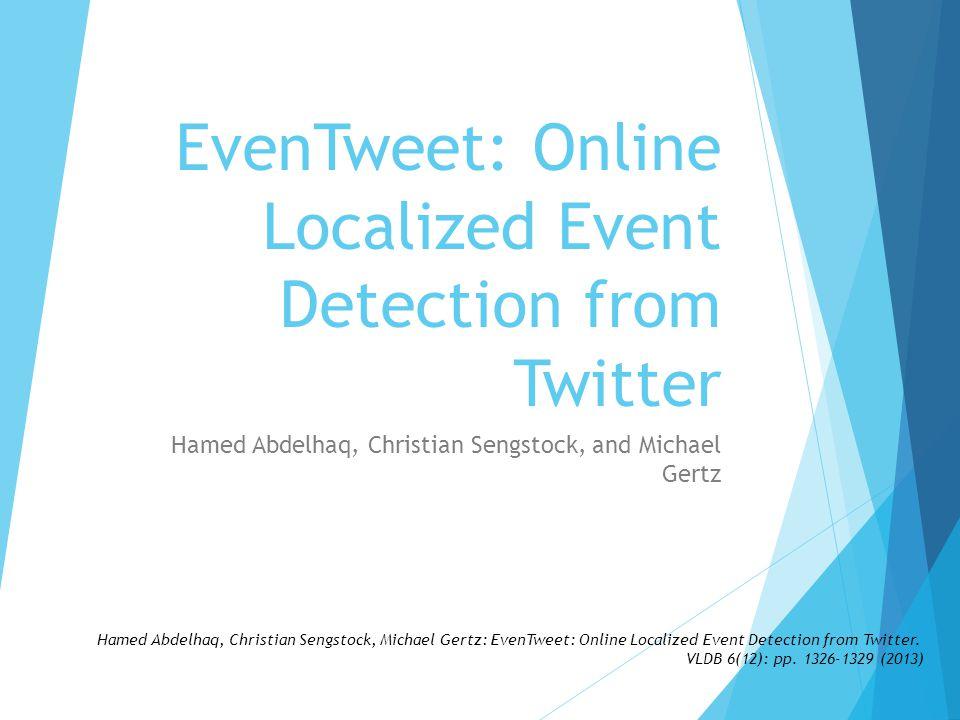 Hamed Abdelhaq, Christian Sengstock, and Michael Gertz EvenTweet: Online Localized Event Detection from Twitter Hamed Abdelhaq, Christian Sengstock, M