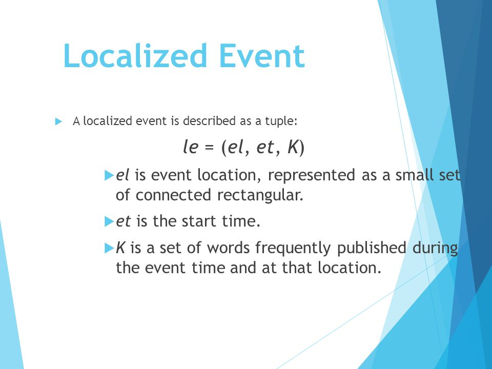 Localized Event  A localized event is described as a tuple: le = (el, et, K)  el is event location, represented as a small set of connected rectangular.