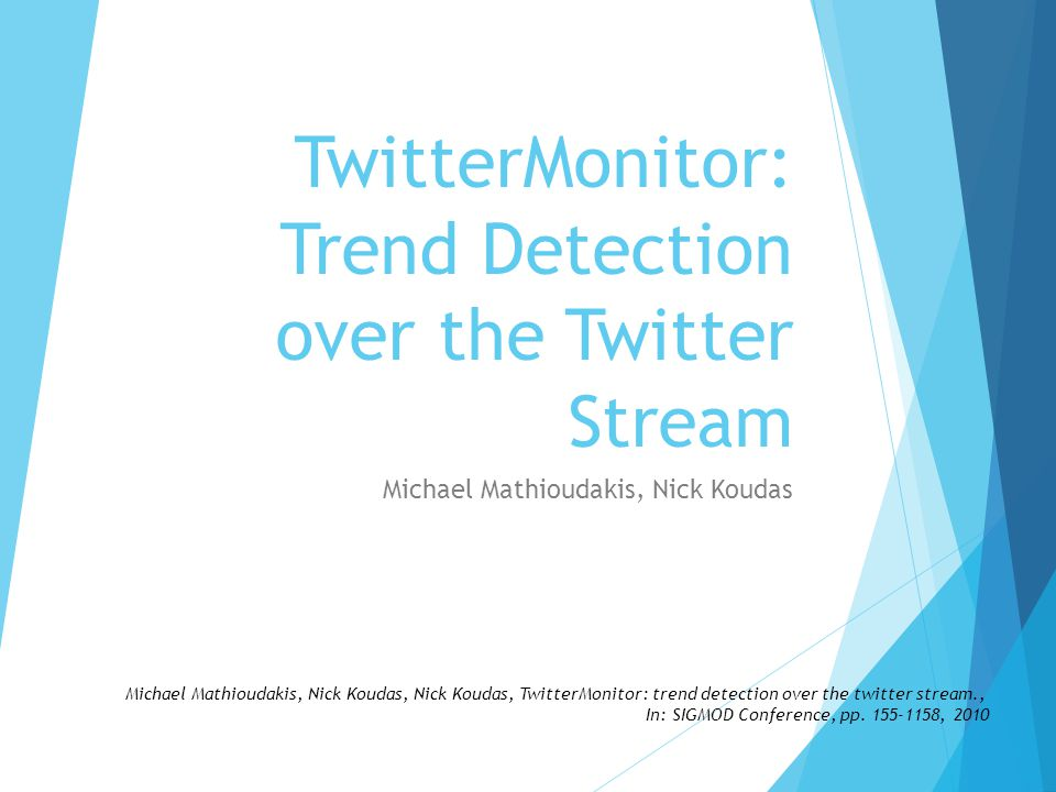 Michael Mathioudakis, Nick Koudas TwitterMonitor: Trend Detection over the Twitter Stream Michael Mathioudakis, Nick Koudas, Nick Koudas, TwitterMonitor: trend detection over the twitter stream., In: SIGMOD Conference, pp.