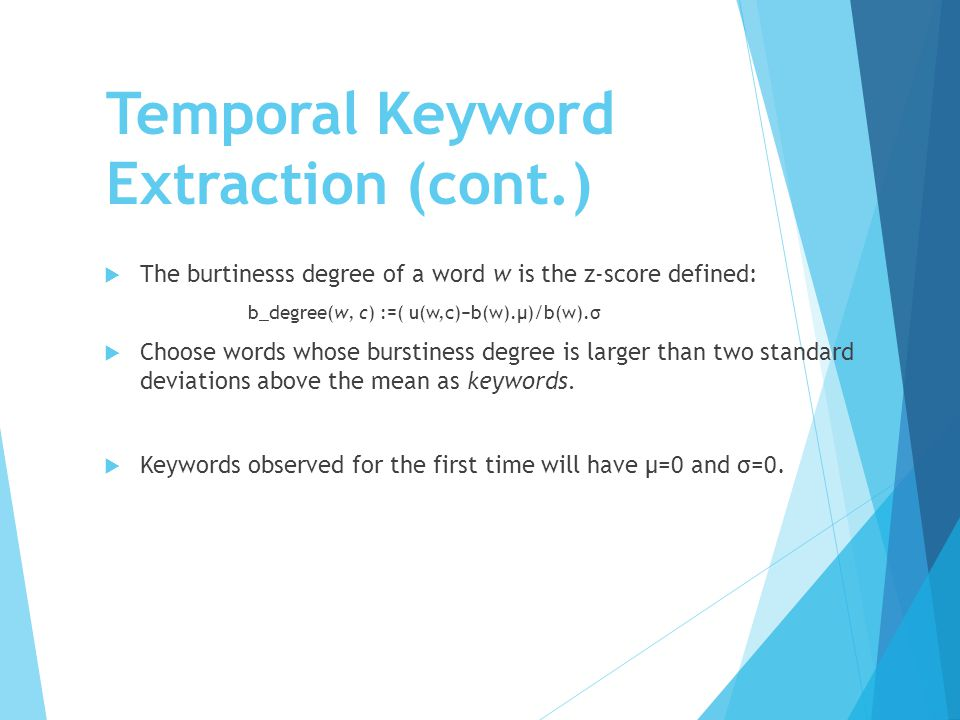 Temporal Keyword Extraction (cont.)  The burtinesss degree of a word w is the z-score defined: b_degree(w, c) :=( u(w,c)−b(w).μ)/b(w).σ  Choose word