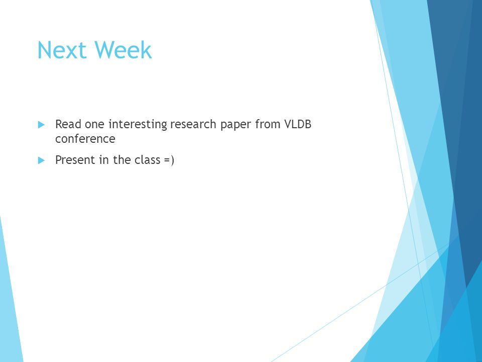Next Week  Read one interesting research paper from VLDB conference  Present in the class =)