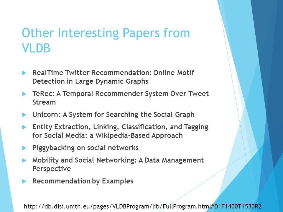 Other Interesting Papers from VLDB  RealTime Twitter Recommendation: Online Motif Detection in Large Dynamic Graphs  TeRec: A Temporal Recommender System Over Tweet Stream  Unicorn: A System for Searching the Social Graph  Entity Extraction, Linking, Classification, and Tagging for Social Media: a Wikipedia-Based Approach  Piggybacking on social networks  Mobility and Social Networking: A Data Management Perspective  Recommendation by Examples http://db.disi.unitn.eu/pages/VLDBProgram/lib/FullProgram.html#D1F1400T1530R2