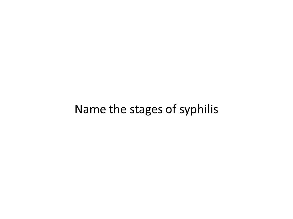 Name the stages of syphilis
