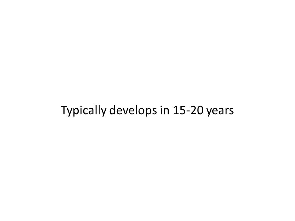 Typically develops in 15-20 years