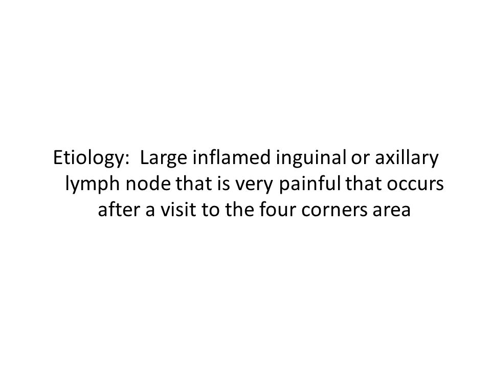 Etiology: Large inflamed inguinal or axillary lymph node that is very painful that occurs after a visit to the four corners area