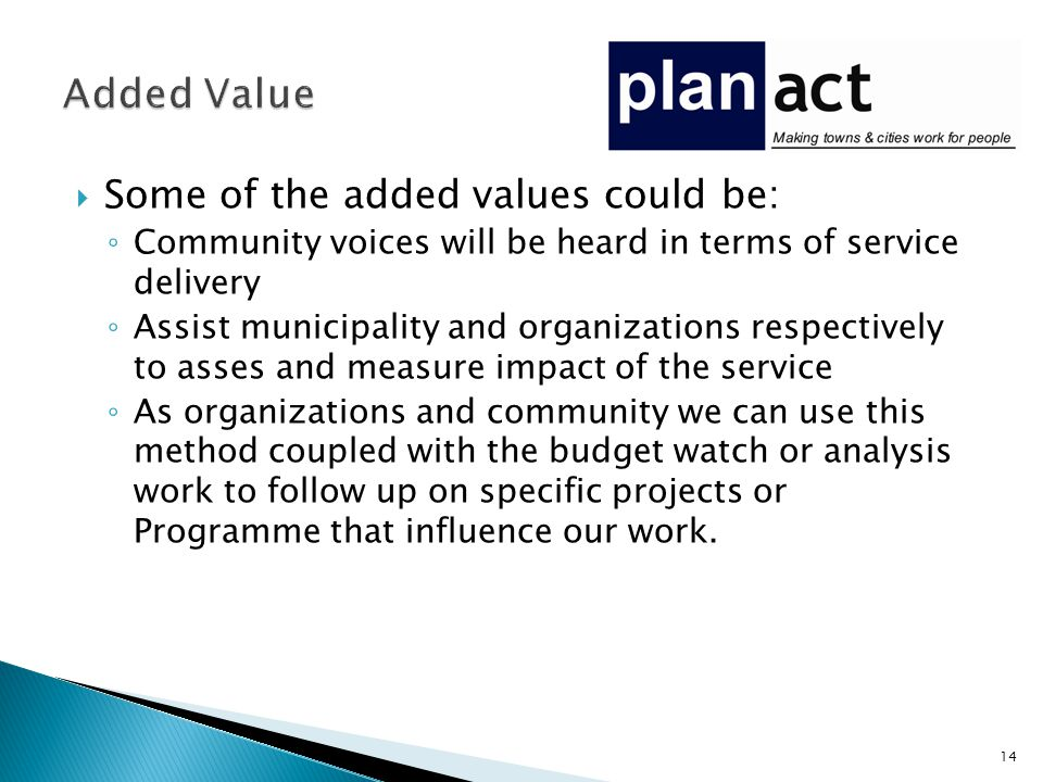  Some of the added values could be: ◦ Community voices will be heard in terms of service delivery ◦ Assist municipality and organizations respectively to asses and measure impact of the service ◦ As organizations and community we can use this method coupled with the budget watch or analysis work to follow up on specific projects or Programme that influence our work.
