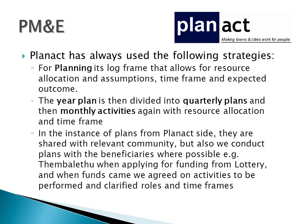  Planact has always used the following strategies: ◦ For Planning its log frame that allows for resource allocation and assumptions, time frame and expected outcome.