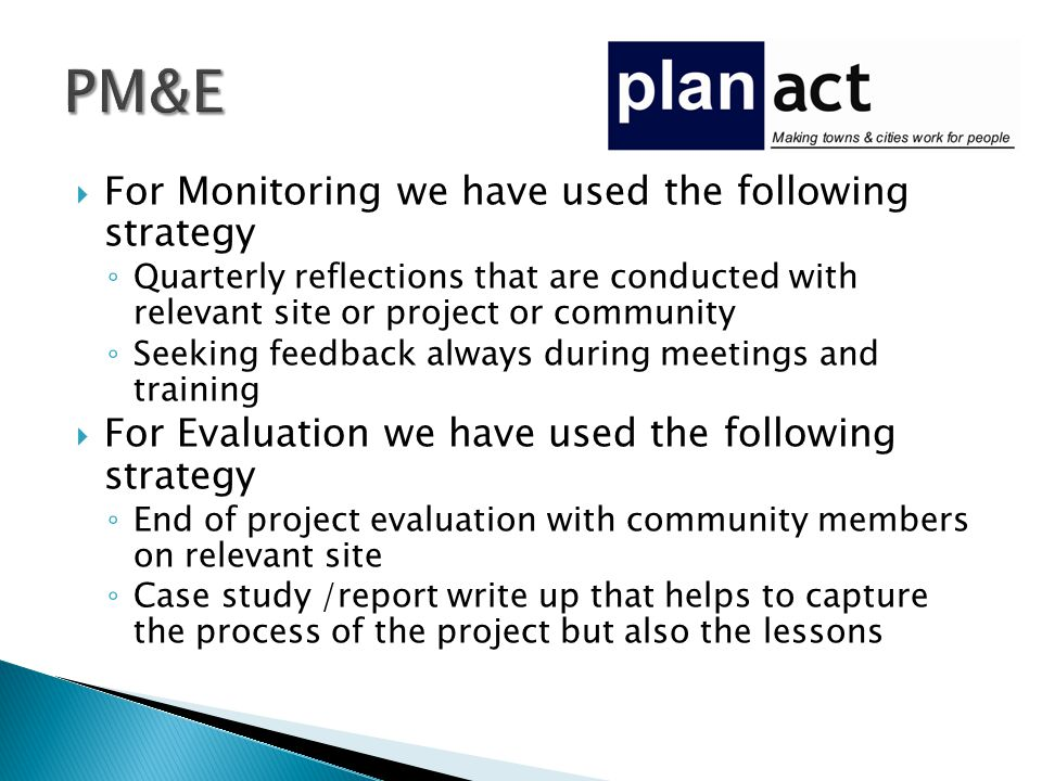  For Monitoring we have used the following strategy ◦ Quarterly reflections that are conducted with relevant site or project or community ◦ Seeking feedback always during meetings and training  For Evaluation we have used the following strategy ◦ End of project evaluation with community members on relevant site ◦ Case study /report write up that helps to capture the process of the project but also the lessons