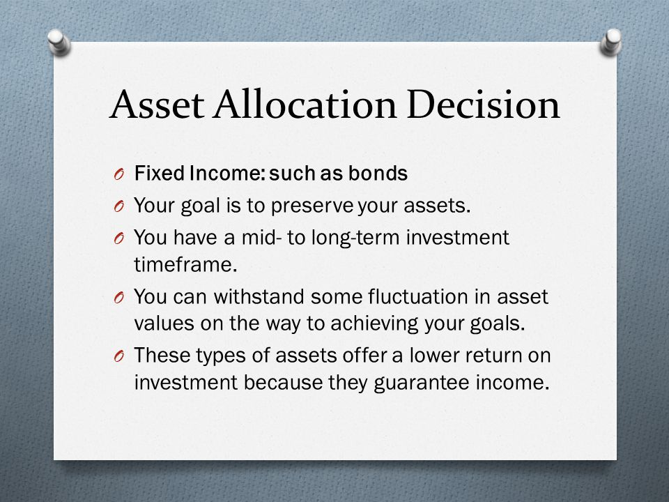 Asset Allocation Decision O Fixed Income: such as bonds O Your goal is to preserve your assets.