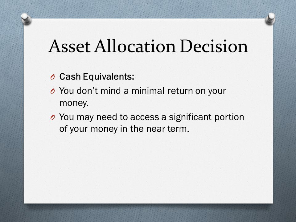 Asset Allocation Decision O Cash Equivalents: O You don't mind a minimal return on your money.