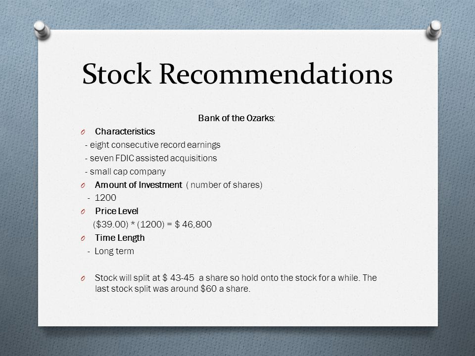 Stock Recommendations Bank of the Ozarks: O Characteristics - eight consecutive record earnings - seven FDIC assisted acquisitions - small cap company O Amount of Investment ( number of shares) - 1200 O Price Level ($39.00) * (1200) = $ 46,800 O Time Length - Long term O Stock will split at $ 43-45 a share so hold onto the stock for a while.