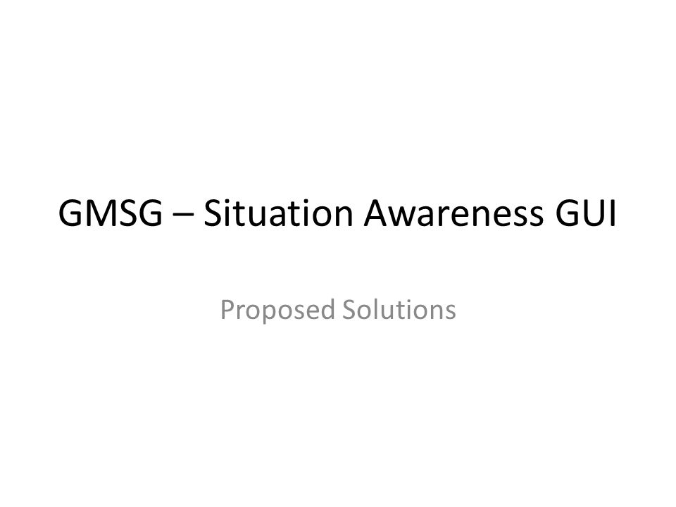 GMSG – Situation Awareness GUI Proposed Solutions