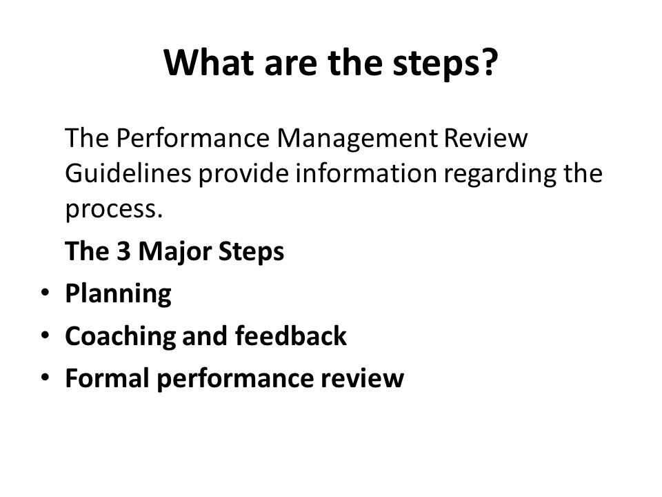 What are the steps? The Performance Management Review Guidelines provide information regarding the process. The 3 Major Steps Planning Coaching and fe