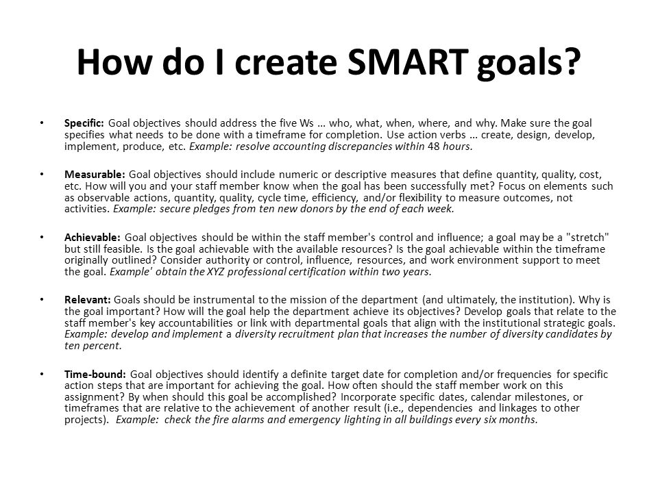 How do I create SMART goals? Specific: Goal objectives should address the five Ws... who, what, when, where, and why. Make sure the goal specifies wha