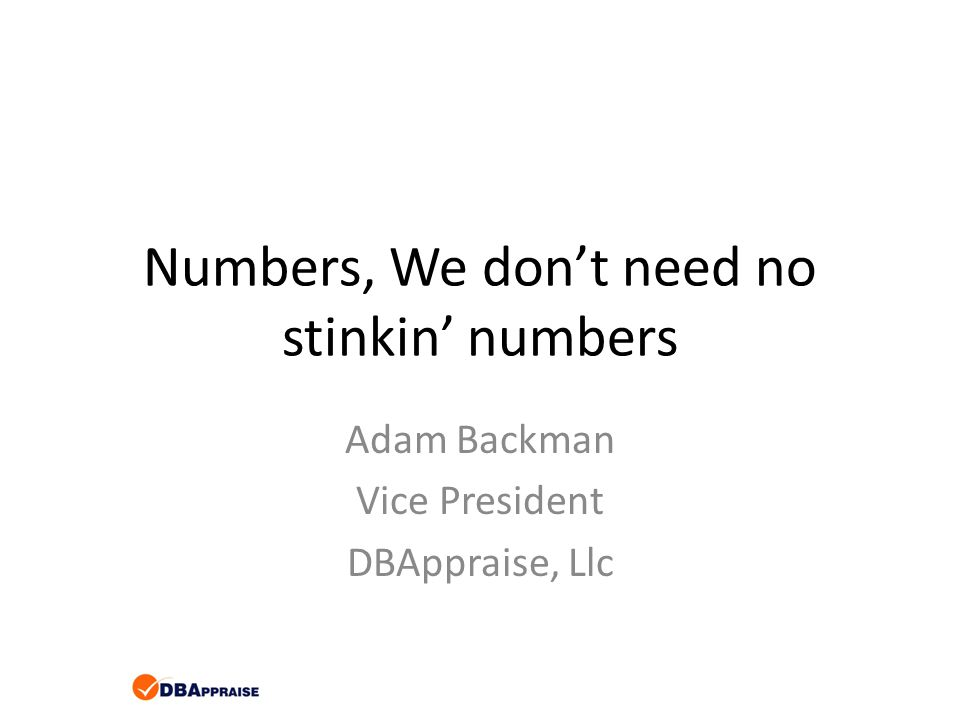 Numbers, We don't need no stinkin' numbers Adam Backman Vice President DBAppraise, Llc