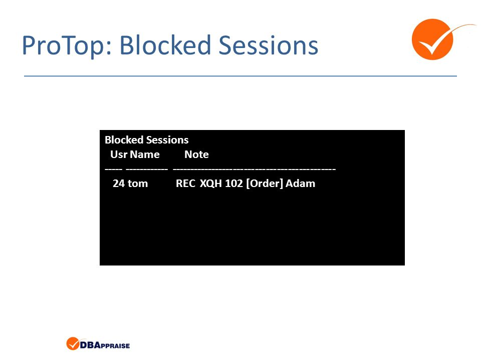 ProTop: Blocked Sessions Blocked Sessions Usr Name Note ----- ------------ --------------------------------------------- 24 tom REC XQH 102 [Order] Adam