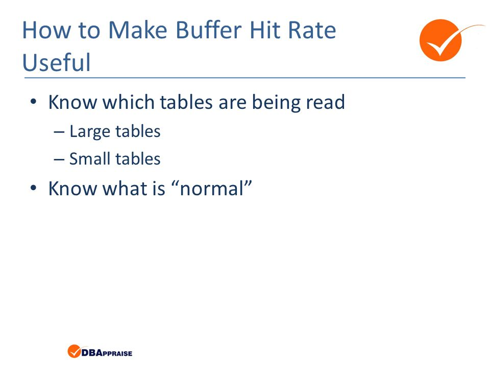 How to Make Buffer Hit Rate Useful Know which tables are being read – Large tables – Small tables Know what is normal