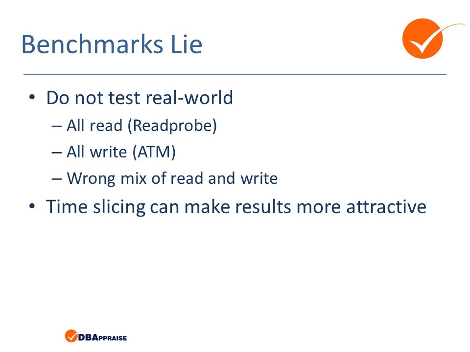 Benchmarks Lie Do not test real-world – All read (Readprobe) – All write (ATM) – Wrong mix of read and write Time slicing can make results more attractive