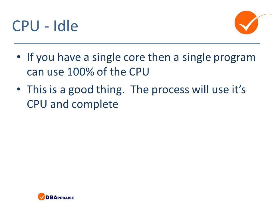 CPU - Idle If you have a single core then a single program can use 100% of the CPU This is a good thing.