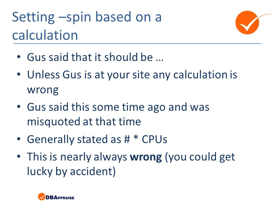 Setting –spin based on a calculation Gus said that it should be … Unless Gus is at your site any calculation is wrong Gus said this some time ago and was misquoted at that time Generally stated as # * CPUs This is nearly always wrong (you could get lucky by accident)