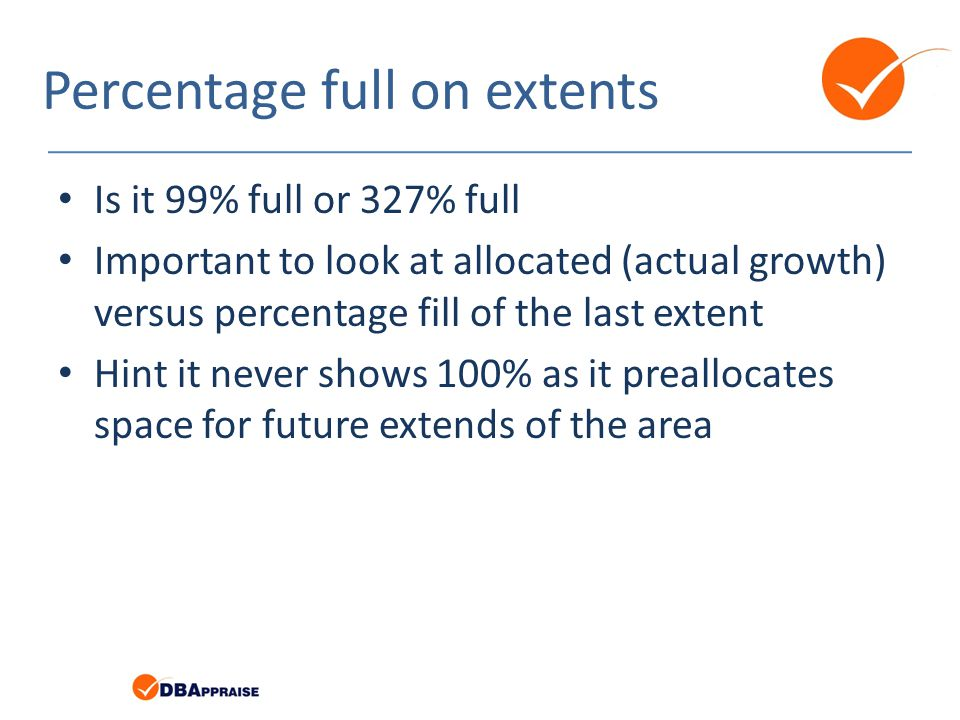 Percentage full on extents Is it 99% full or 327% full Important to look at allocated (actual growth) versus percentage fill of the last extent Hint it never shows 100% as it preallocates space for future extends of the area