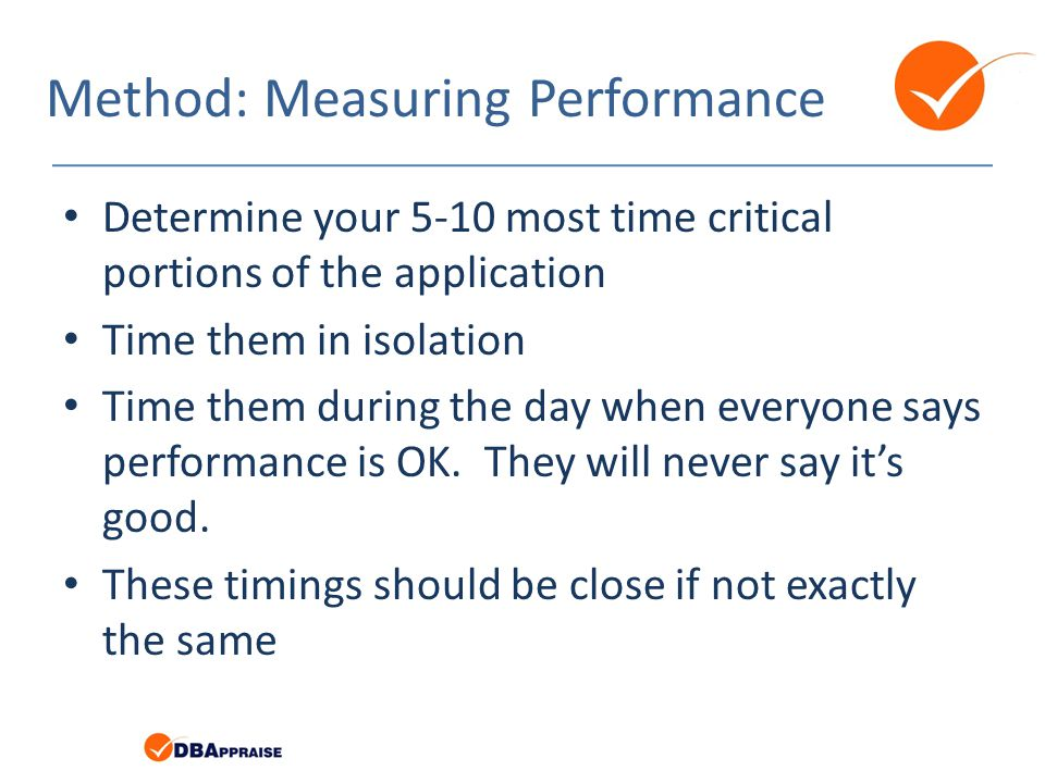 Method: Measuring Performance Determine your 5-10 most time critical portions of the application Time them in isolation Time them during the day when everyone says performance is OK.