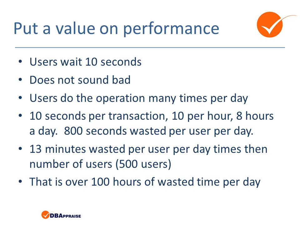 Put a value on performance Users wait 10 seconds Does not sound bad Users do the operation many times per day 10 seconds per transaction, 10 per hour, 8 hours a day.