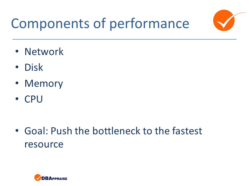 Components of performance Network Disk Memory CPU Goal: Push the bottleneck to the fastest resource