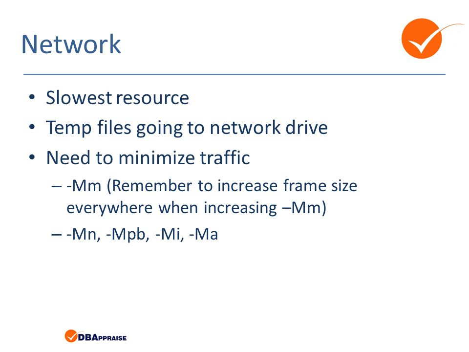 Network Slowest resource Temp files going to network drive Need to minimize traffic – -Mm (Remember to increase frame size everywhere when increasing –Mm) – -Mn, -Mpb, -Mi, -Ma