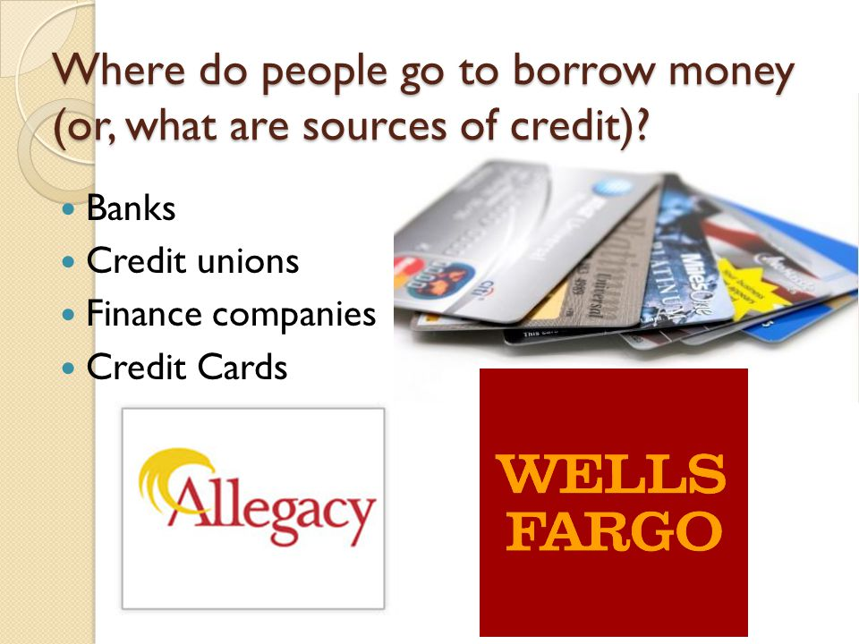 Where do people go to borrow money (or, what are sources of credit).