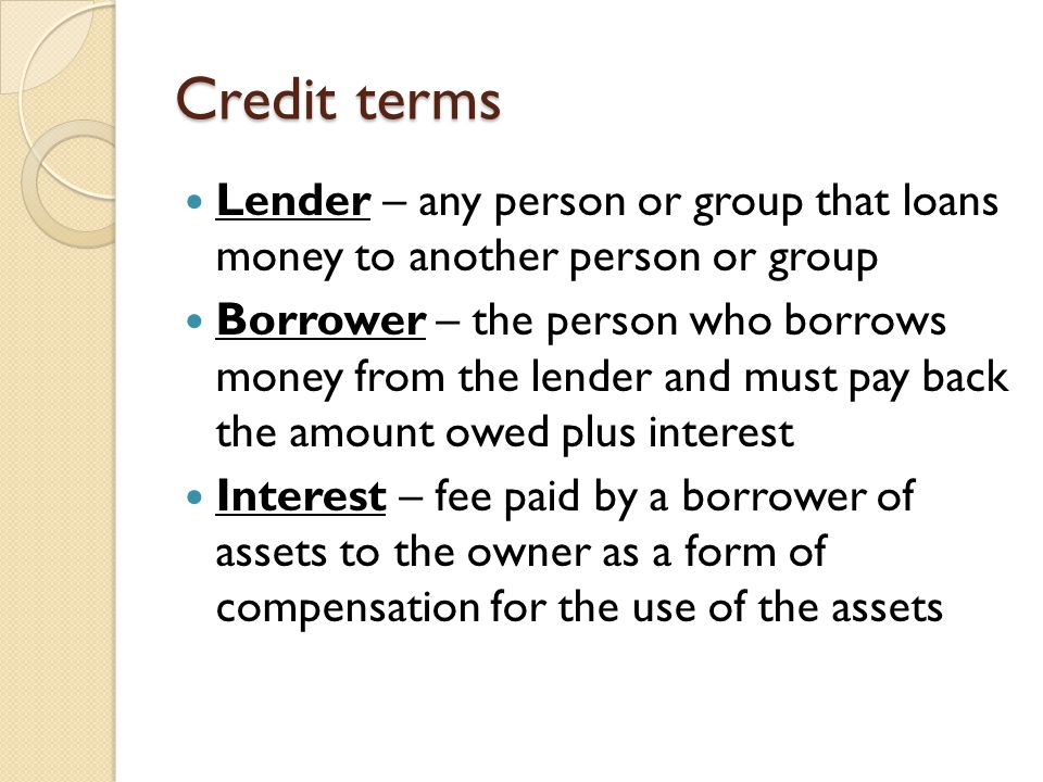 Credit terms Lender – any person or group that loans money to another person or group Borrower – the person who borrows money from the lender and must pay back the amount owed plus interest Interest – fee paid by a borrower of assets to the owner as a form of compensation for the use of the assets