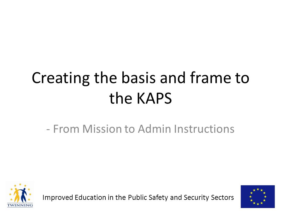 Improved Education in the Public Safety and Security Sectors - From Mission to Admin Instructions Creating the basis and frame to the KAPS