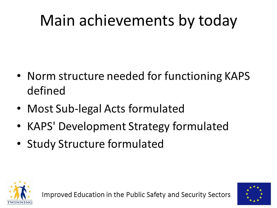 Improved Education in the Public Safety and Security Sectors Main achievements by today Norm structure needed for functioning KAPS defined Most Sub-legal Acts formulated KAPS Development Strategy formulated Study Structure formulated