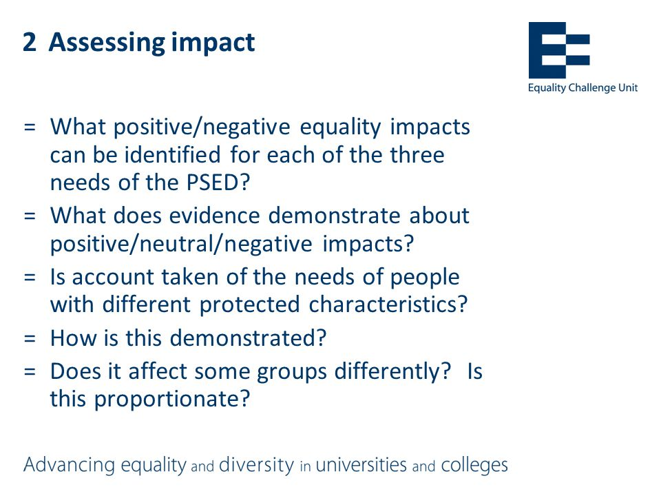 2Assessing impact =What positive/negative equality impacts can be identified for each of the three needs of the PSED.