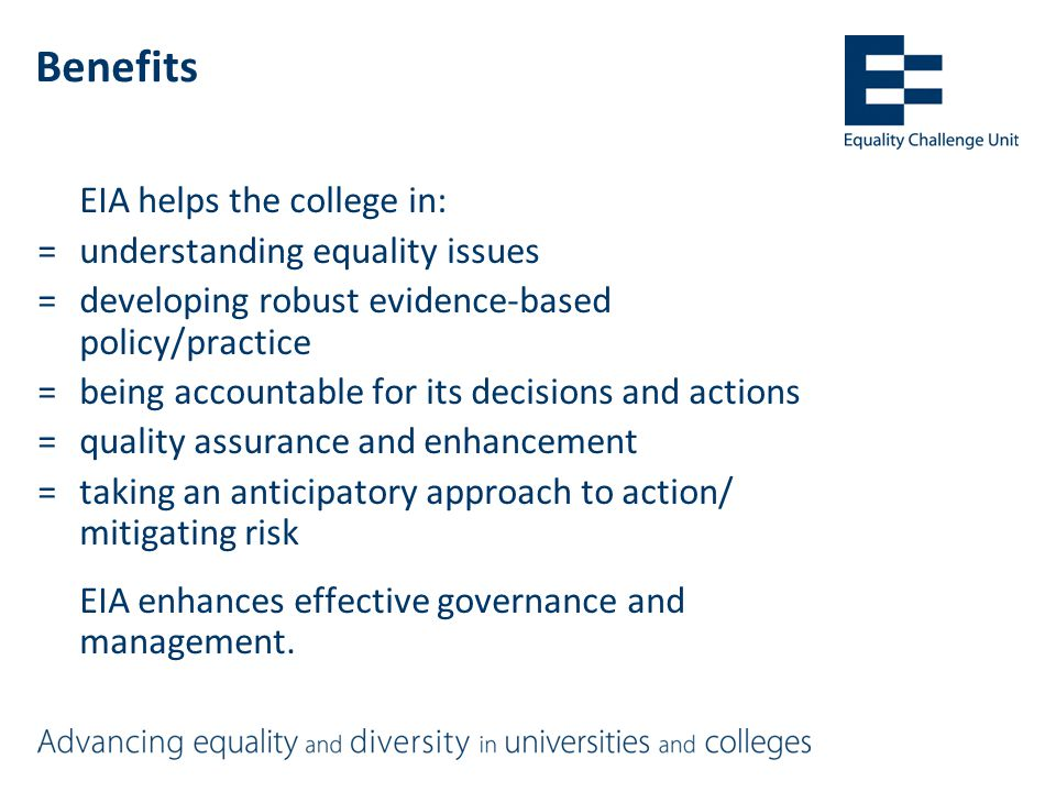 Benefits EIA helps the college in: =understanding equality issues =developing robust evidence-based policy/practice =being accountable for its decisions and actions =quality assurance and enhancement =taking an anticipatory approach to action/ mitigating risk EIA enhances effective governance and management.