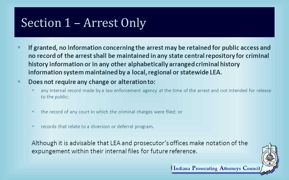 Section 1 – Arrest Only  If granted, no information concerning the arrest may be retained for public access and no record of the arrest shall be maintained in any state central repository for criminal history information or in any other alphabetically arranged criminal history information system maintained by a local, regional or statewide LEA.