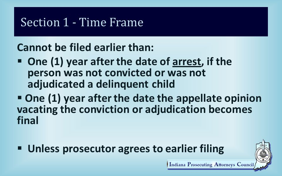 Section 1 - Time Frame Cannot be filed earlier than:  One (1) year after the date of arrest, if the person was not convicted or was not adjudicated a delinquent child  One (1) year after the date the appellate opinion vacating the conviction or adjudication becomes final  Unless prosecutor agrees to earlier filing