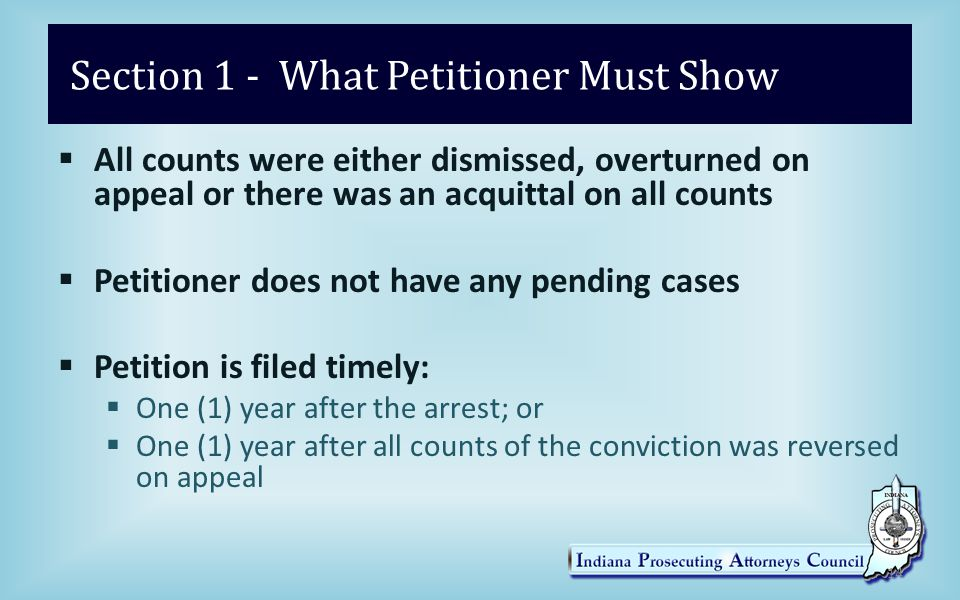 Section 1 - What Petitioner Must Show  All counts were either dismissed, overturned on appeal or there was an acquittal on all counts  Petitioner does not have any pending cases  Petition is filed timely:  One (1) year after the arrest; or  One (1) year after all counts of the conviction was reversed on appeal 14