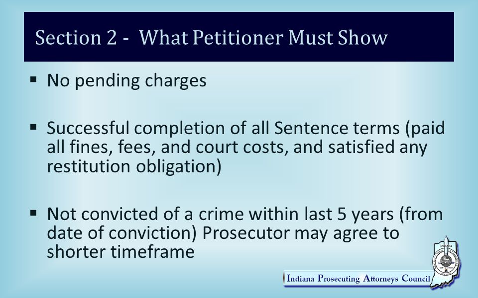 Section 2 - What Petitioner Must Show  No pending charges  Successful completion of all Sentence terms (paid all fines, fees, and court costs, and satisfied any restitution obligation)  Not convicted of a crime within last 5 years (from date of conviction) Prosecutor may agree to shorter timeframe 19