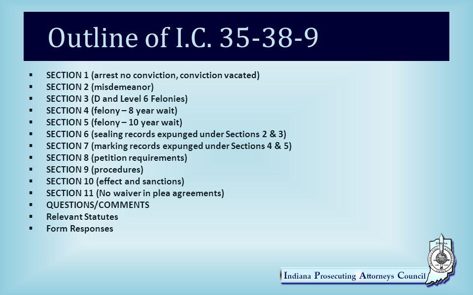 Repeals the Old Rules  Expungement (Effective July 1, 2013)  Emergency legislation/changes effective March 26, 2014  Repeals IC 35-38-5-5.5 - restricted arrest and criminal records with no conviction  Repeals IC 35-38-8 - restricted access for certain misdemeanor/D Felony convictions 3
