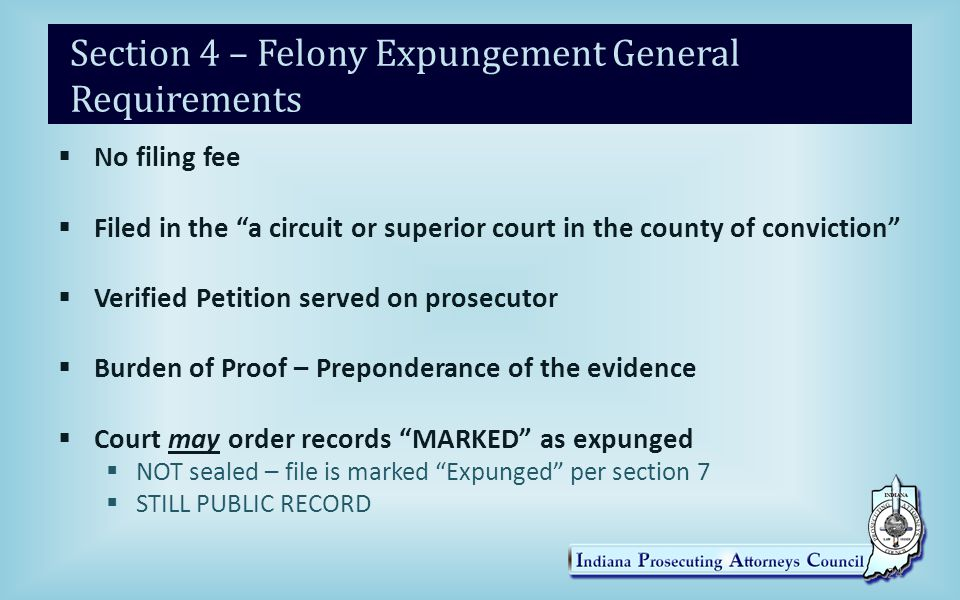Section 4 – Felony Expungement General Requirements  No filing fee  Filed in the a circuit or superior court in the county of conviction  Verified Petition served on prosecutor  Burden of Proof – Preponderance of the evidence  Court may order records MARKED as expunged  NOT sealed – file is marked Expunged per section 7  STILL PUBLIC RECORD 24